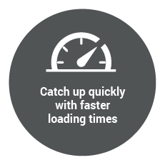 Catch up quickly with faster loading times